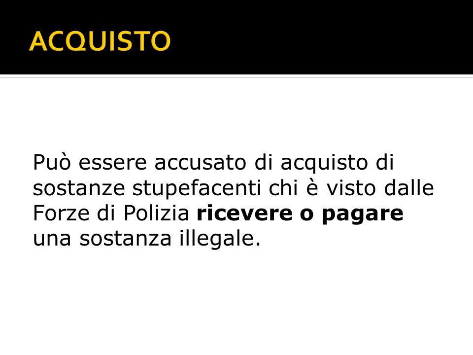 ACQUISTOPuò essere accusato di acquisto di sostanze stupefacenti chi è visto dalle Forze di Polizia ricevere o pagare una sostanza illegale.
