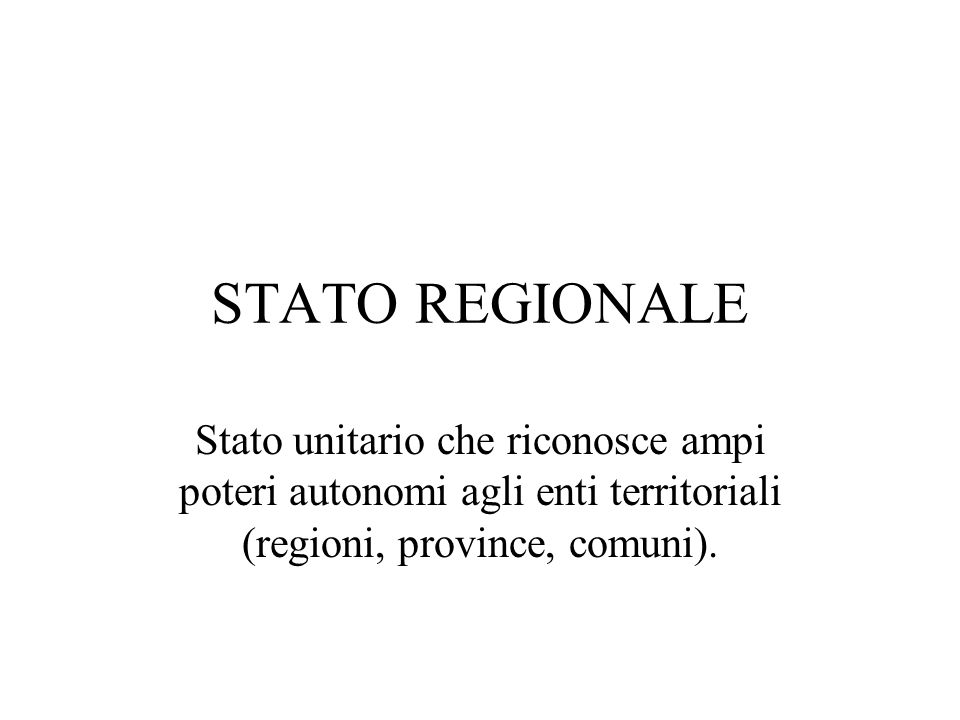 STATO REGIONALE Stato unitario che riconosce ampi poteri autonomi agli enti territoriali (regioni, province, comuni).