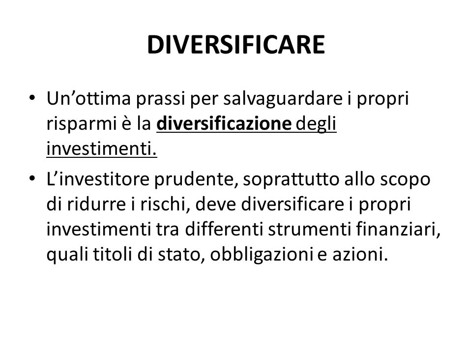 DIVERSIFICARE Un'ottima prassi per salvaguardare i propri risparmi è la diversificazione degli investimenti.