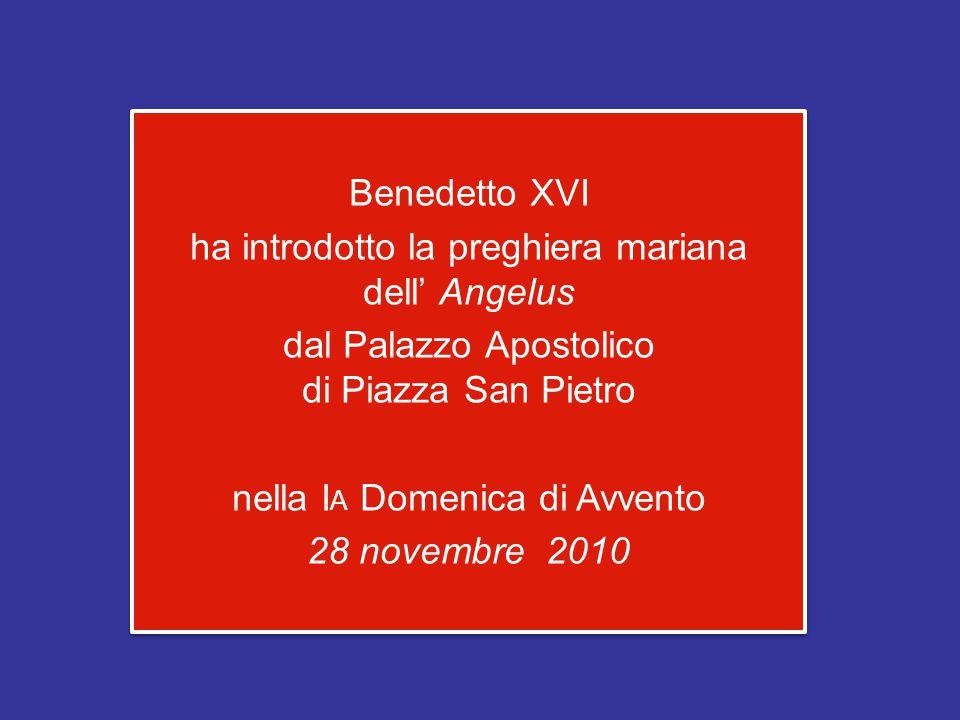 Benedetto XVI ha introdotto la preghiera mariana dell' Angelus dal Palazzo Apostolico di Piazza San Pietro nella IA Domenica di Avvento 28 novembre 2010