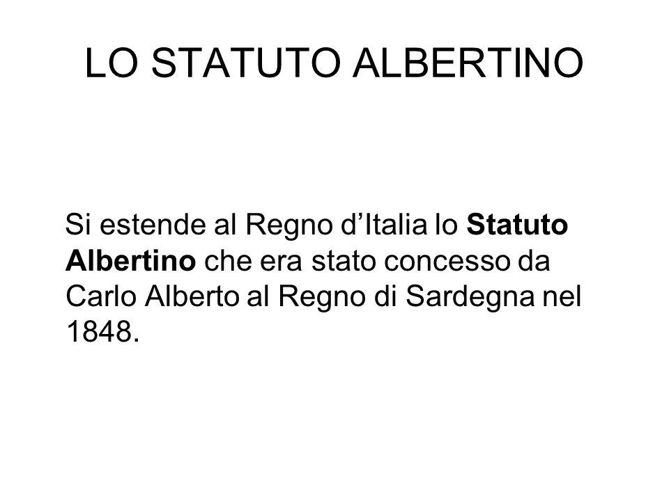 LO STATUTO ALBERTINO Si estende al Regno d'Italia lo Statuto Albertino che era stato concesso da Carlo Alberto al Regno di Sardegna nel 1848.