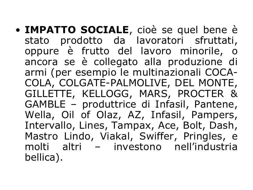 IMPATTO SOCIALE, cioè se quel bene è stato prodotto da lavoratori sfruttati, oppure è frutto del lavoro minorile, o ancora se è collegato alla produzione di armi (per esempio le multinazionali COCA-COLA, COLGATE-PALMOLIVE, DEL MONTE, GILLETTE, KELLOGG, MARS, PROCTER & GAMBLE – produttrice di Infasil, Pantene, Wella, Oil of Olaz, AZ, Infasil, Pampers, Intervallo, Lines, Tampax, Ace, Bolt, Dash, Mastro Lindo, Viakal, Swiffer, Pringles, e molti altri – investono nell'industria bellica).