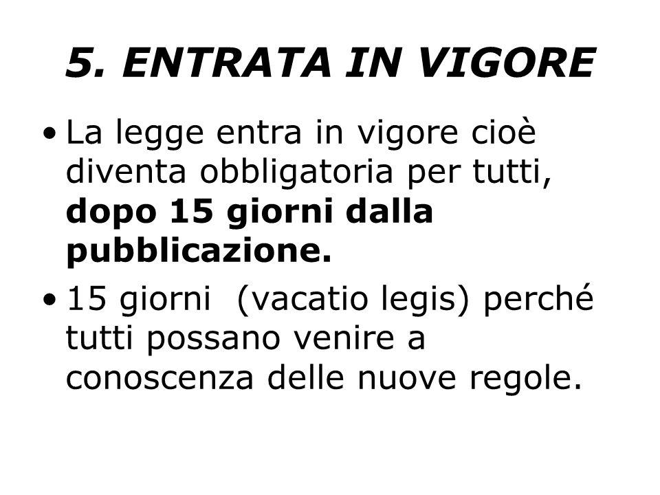 5. ENTRATA IN VIGORE La legge entra in vigore cioè diventa obbligatoria per tutti, dopo 15 giorni dalla pubblicazione.
