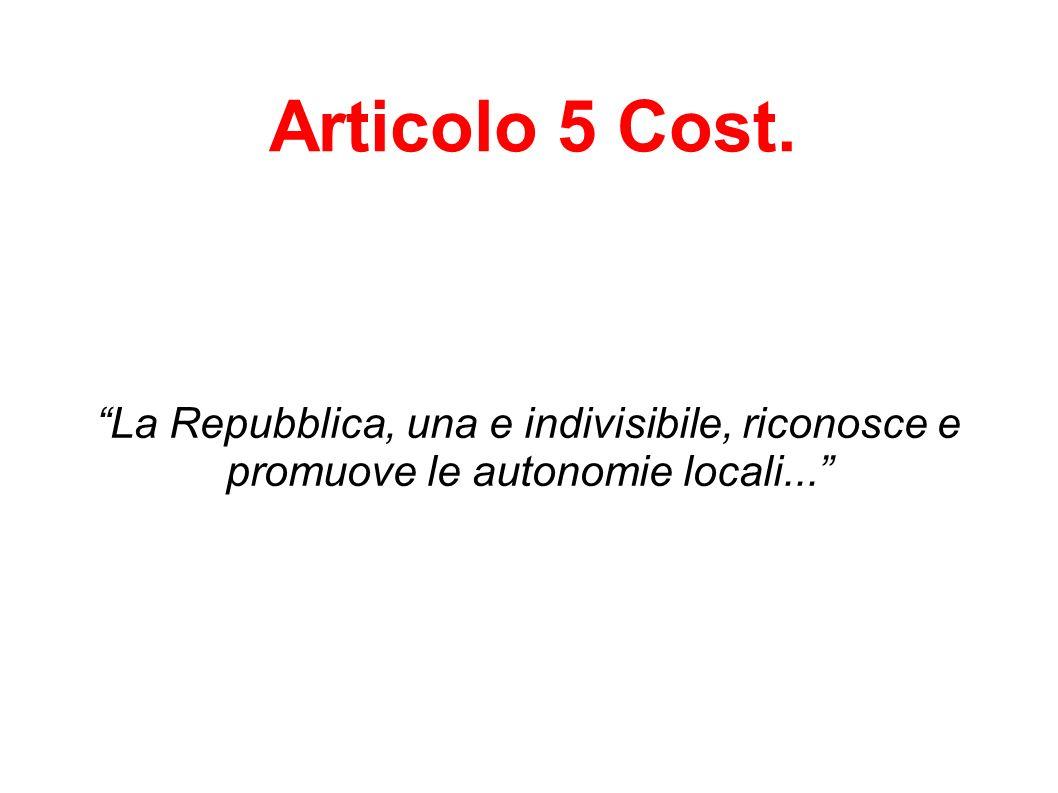 Articolo 5 Cost. La Repubblica, una e indivisibile, riconosce e promuove le autonomie locali...