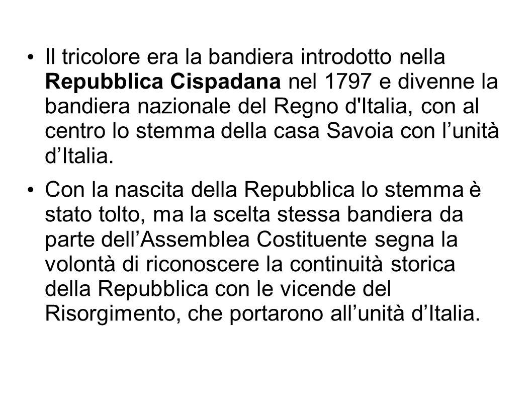 Il tricolore era la bandiera introdotto nella Repubblica Cispadana nel 1797 e divenne la bandiera nazionale del Regno d Italia, con al centro lo stemma della casa Savoia con l'unità d'Italia.