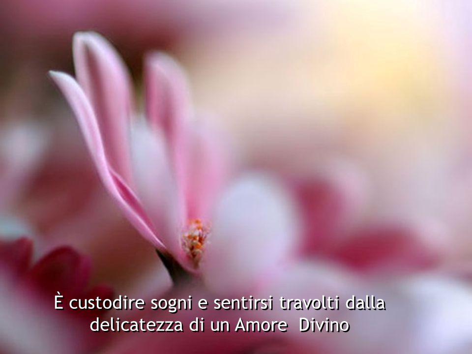 È custodire sogni e sentirsi travolti dalla delicatezza di un Amore Divino