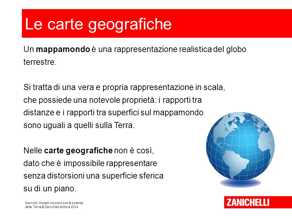 Le carte geografiche Un mappamondo è una rappresentazione realistica del globo terrestre. Si tratta di una vera e propria rappresentazione in scala,