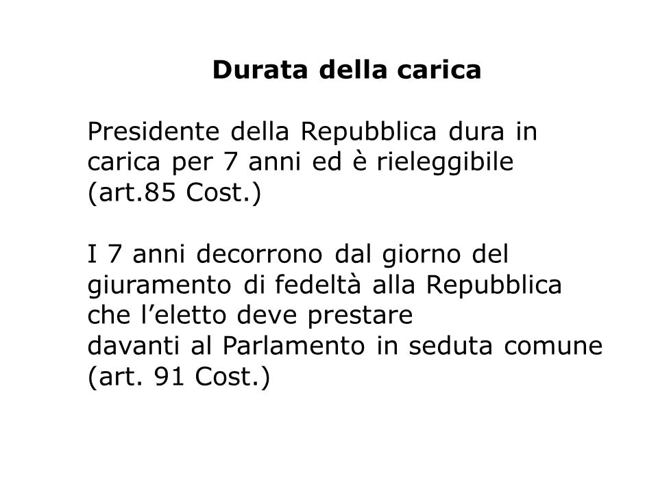 Durata della carica Presidente della Repubblica dura in. carica per 7 anni ed è rieleggibile (art.85 Cost.)