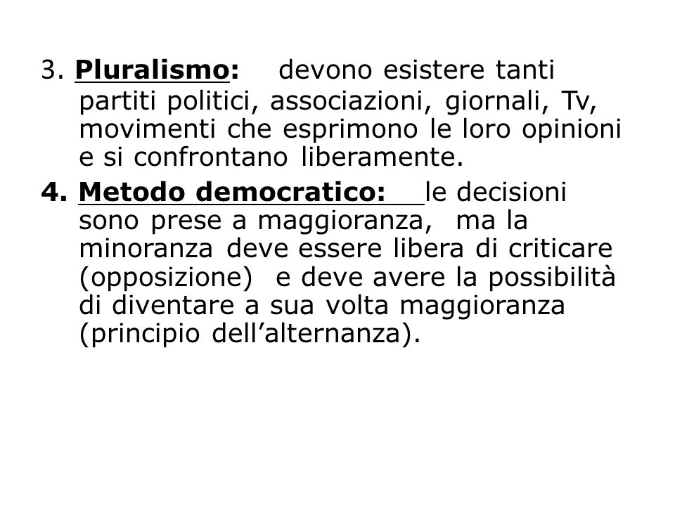 3. Pluralismo: devono esistere tanti partiti politici, associazioni, giornali, Tv, movimenti che esprimono le loro opinioni e si confrontano liberamente.