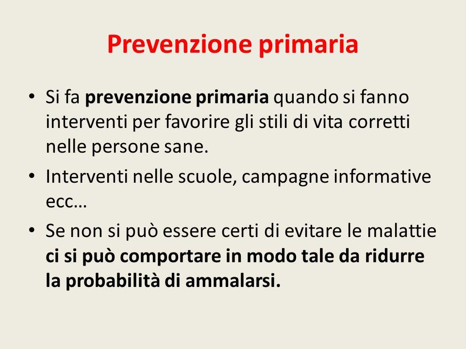 Prevenzione primaria Si fa prevenzione primaria quando si fanno interventi per favorire gli stili di vita corretti nelle persone sane.