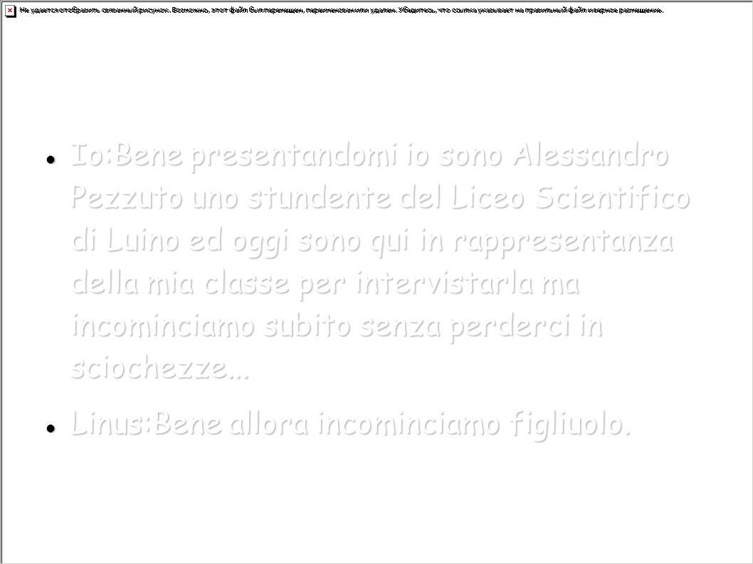 Io:Bene presentandomi io sono Alessandro Pezzuto uno stundente del Liceo Scientifico di Luino ed oggi sono qui in rappresentanza della mia classe per intervistarla ma incominciamo subito senza perderci in sciochezze...