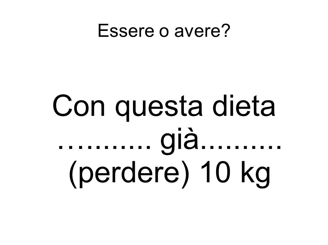 Con questa dieta …........ già.......... (perdere) 10 kg