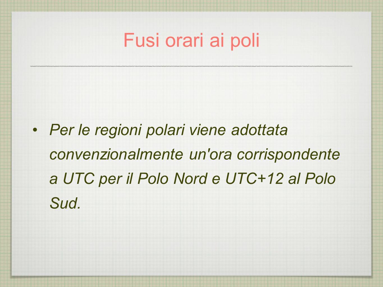 Fusi orari ai poli Per le regioni polari viene adottata convenzionalmente un ora corrispondente a UTC per il Polo Nord e UTC+12 al Polo Sud.