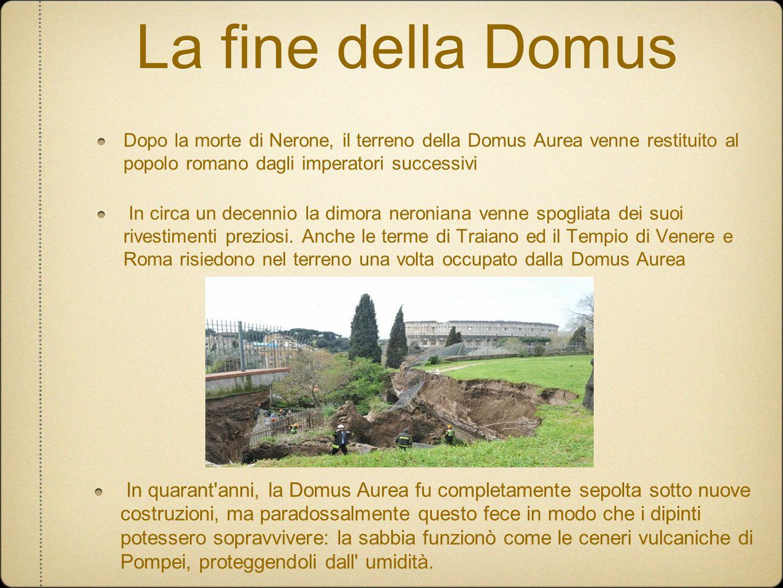 La fine della Domus Dopo la morte di Nerone, il terreno della Domus Aurea venne restituito al popolo romano dagli imperatori successivi.