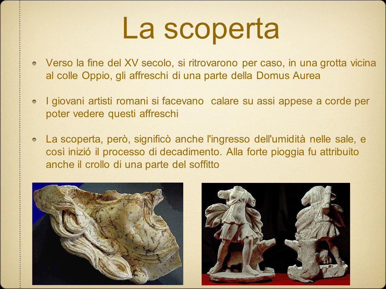 La scoperta Verso la fine del XV secolo, si ritrovarono per caso, in una grotta vicina al colle Oppio, gli affreschi di una parte della Domus Aurea.