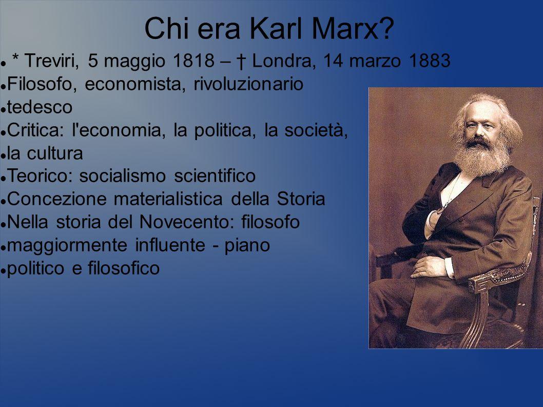 Chi era Karl Marx * Treviri, 5 maggio 1818 – † Londra, 14 marzo 1883