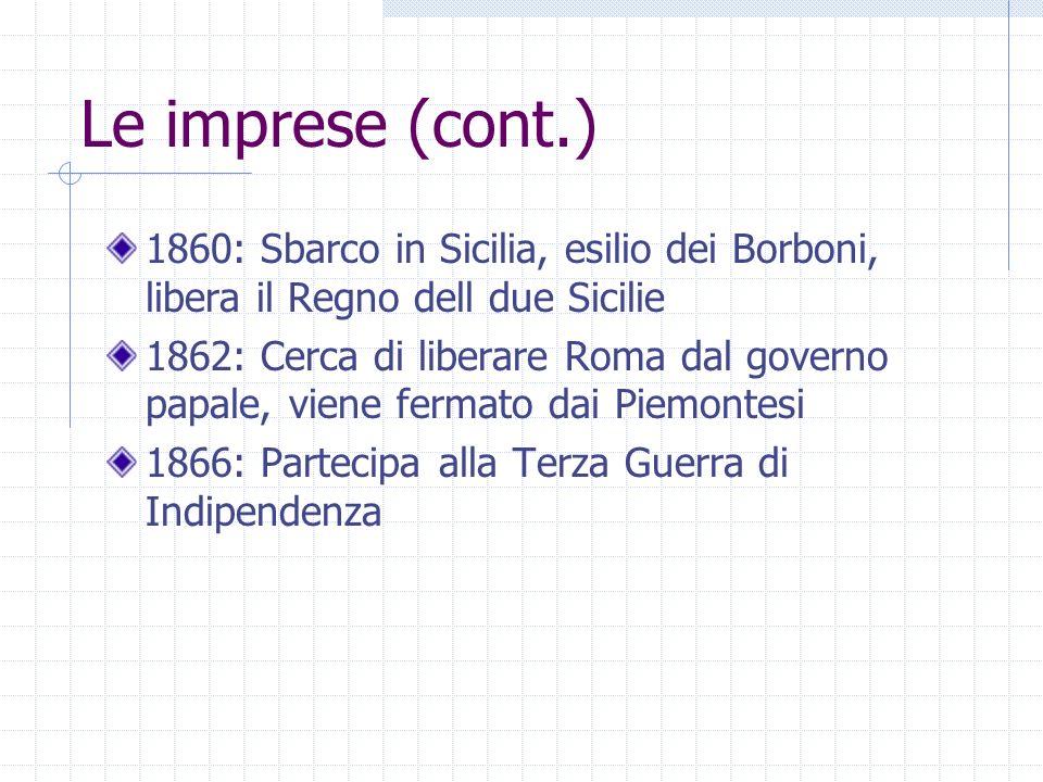 Le imprese (cont.) 1860: Sbarco in Sicilia, esilio dei Borboni, libera il Regno dell due Sicilie.