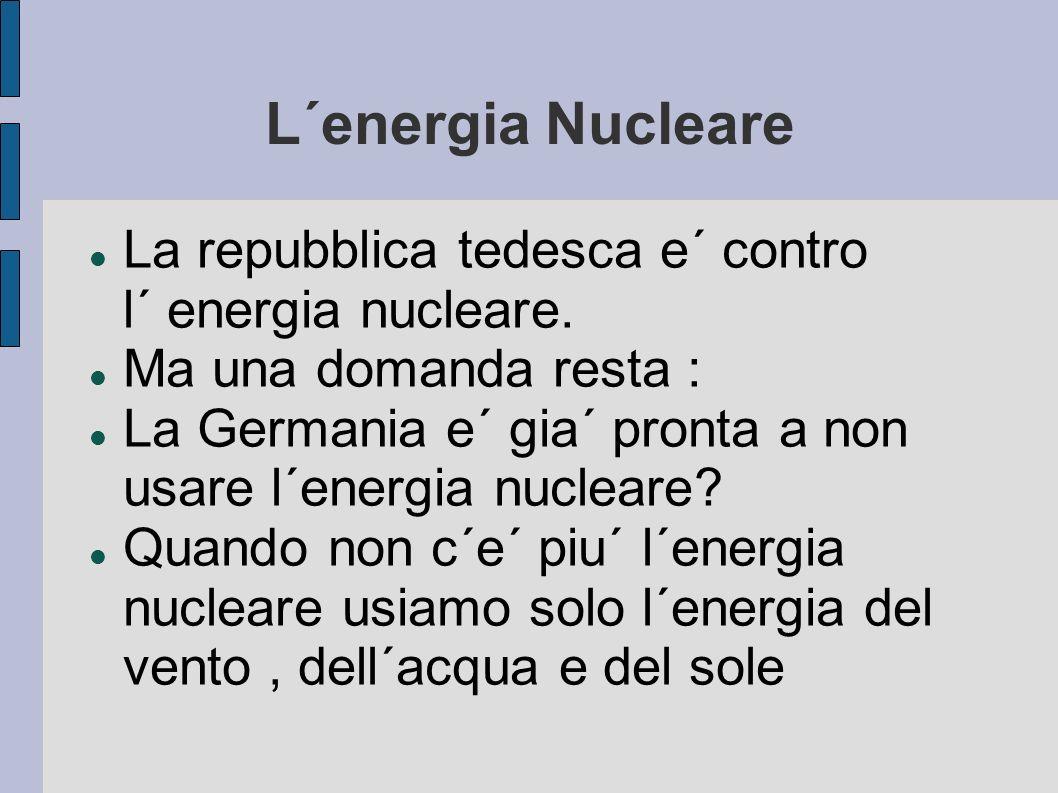 L´energia Nucleare La repubblica tedesca e´ contro l´ energia nucleare. Ma una domanda resta :