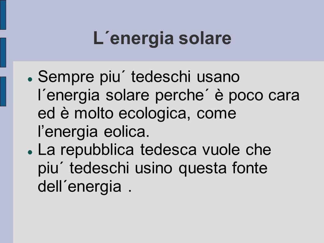 L´energia solare Sempre piu´ tedeschi usano l´energia solare perche´ è poco cara ed è molto ecologica, come l'energia eolica.