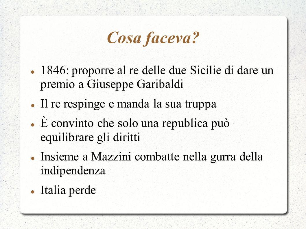 Cosa faceva 1846: proporre al re delle due Sicilie di dare un premio a Giuseppe Garibaldi. Il re respinge e manda la sua truppa.