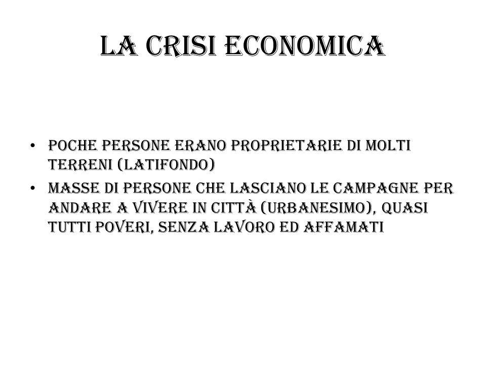 la crisi economica Poche persone erano proprietarie di molti terreni (latifondo)