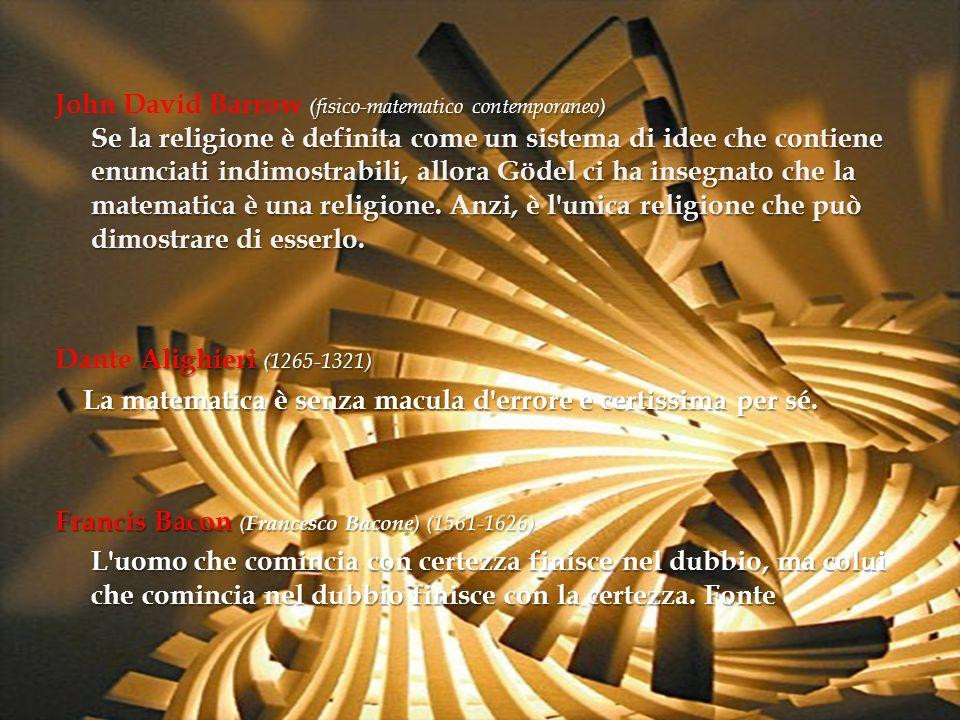 John David Barrow (fisico-matematico contemporaneo) Se la religione è definita come un sistema di idee che contiene enunciati indimostrabili, allora Gödel ci ha insegnato che la matematica è una religione. Anzi, è l unica religione che può dimostrare di esserlo.