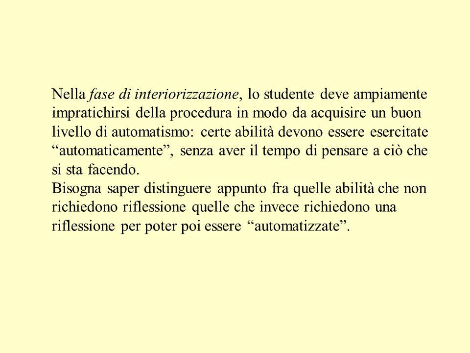 Nella fase di interiorizzazione, lo studente deve ampiamente impratichirsi della procedura in modo da acquisire un buon livello di automatismo: certe abilità devono essere esercitate automaticamente , senza aver il tempo di pensare a ciò che si sta facendo.