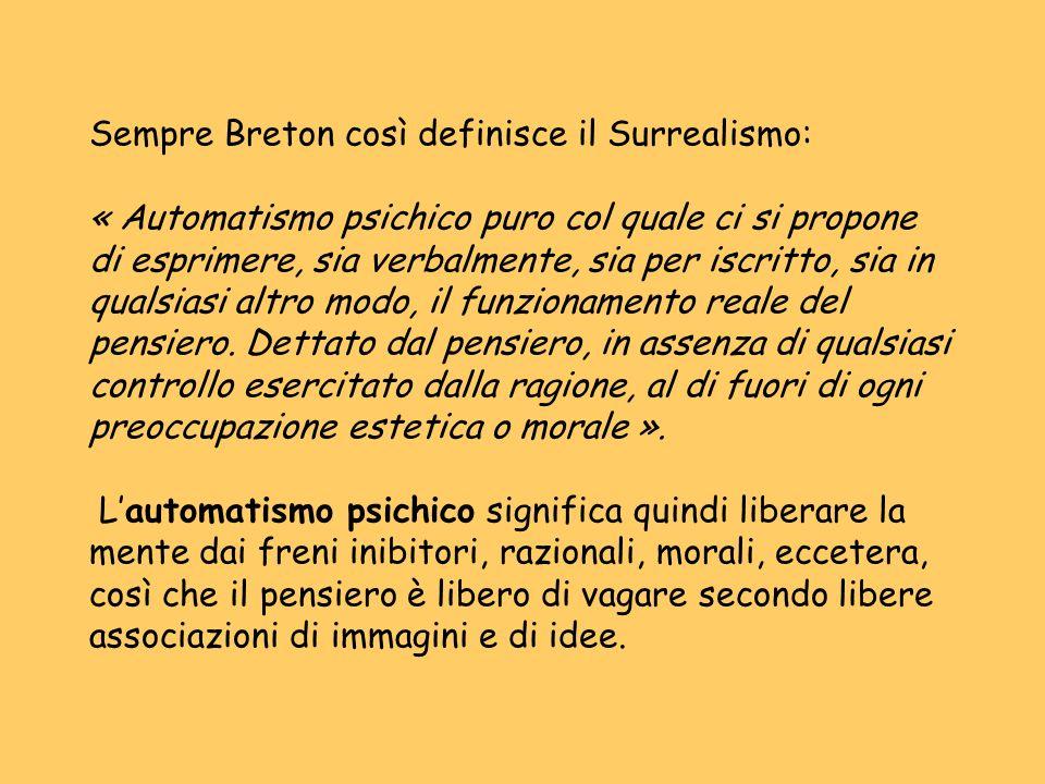 Sempre Breton così definisce il Surrealismo: « Automatismo psichico puro col quale ci si propone di esprimere, sia verbalmente, sia per iscritto, sia in qualsiasi altro modo, il funzionamento reale del pensiero.