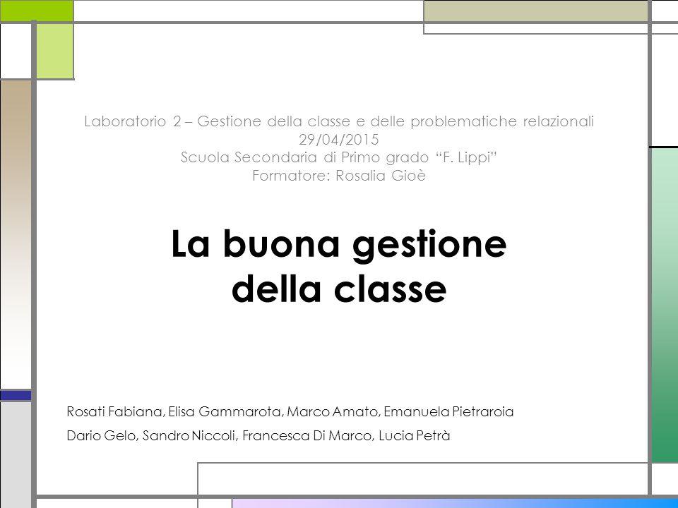 Laboratorio 2 – Gestione della classe e delle problematiche relazionali 29/04/2015 Scuola Secondaria di Primo grado F. Lippi Formatore: Rosalia Gioè La buona gestione