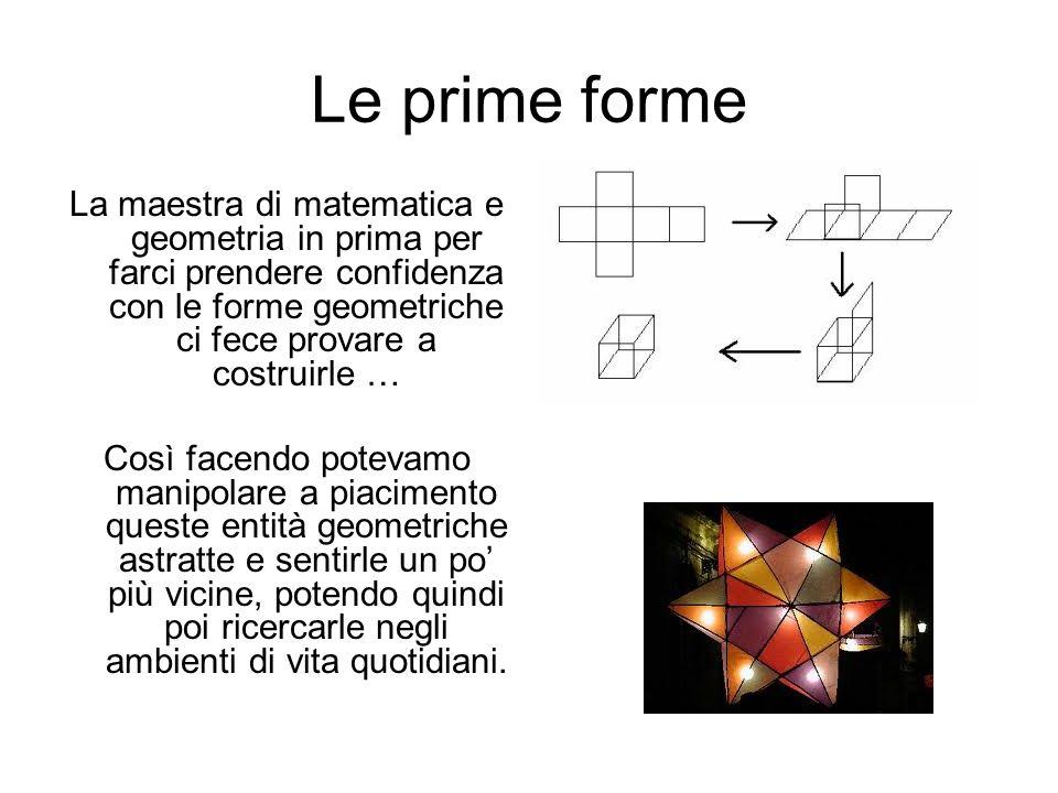 Le prime forme La maestra di matematica e geometria in prima per farci prendere confidenza con le forme geometriche ci fece provare a costruirle …