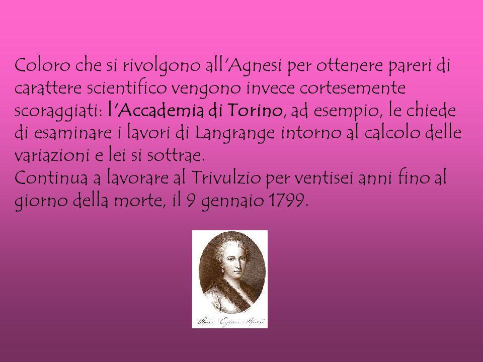 Coloro che si rivolgono all Agnesi per ottenere pareri di carattere scientifico vengono invece cortesemente scoraggiati: l Accademia di Torino, ad esempio, le chiede di esaminare i lavori di Langrange intorno al calcolo delle variazioni e lei si sottrae.