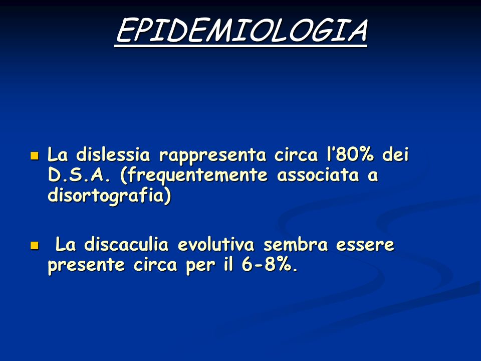 EPIDEMIOLOGIA La dislessia rappresenta circa l'80% dei D.S.A. (frequentemente associata a disortografia)