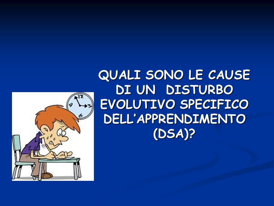 QUALI SONO LE CAUSE DI UN DISTURBO EVOLUTIVO SPECIFICO DELL'APPRENDIMENTO (DSA)