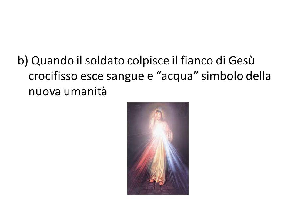 b) Quando il soldato colpisce il fianco di Gesù crocifisso esce sangue e acqua simbolo della nuova umanità