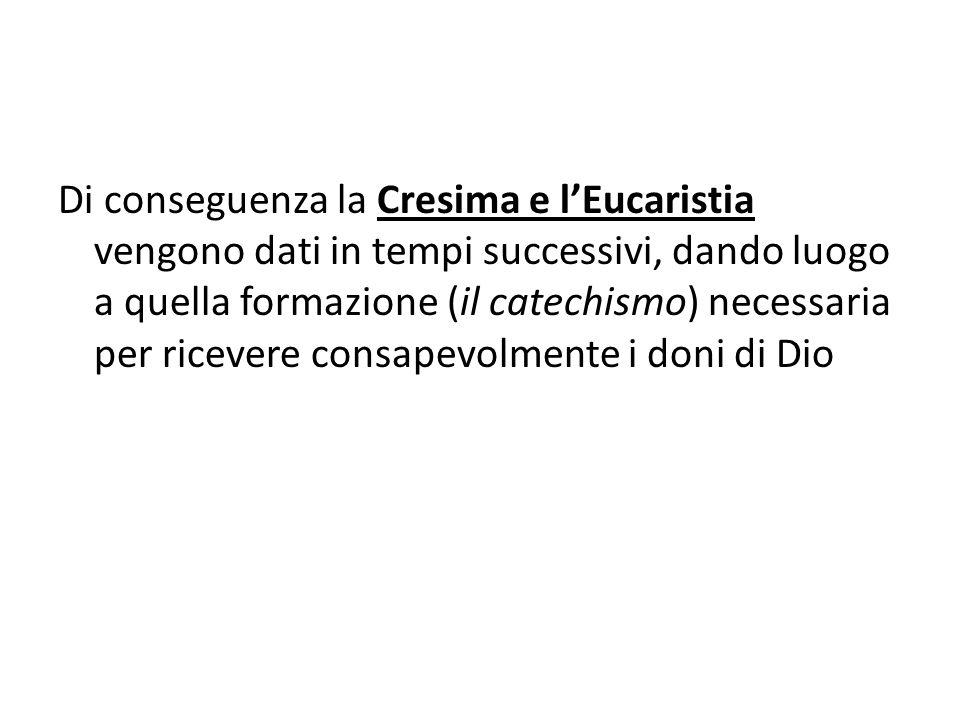 Di conseguenza la Cresima e l'Eucaristia vengono dati in tempi successivi, dando luogo a quella formazione (il catechismo) necessaria per ricevere consapevolmente i doni di Dio