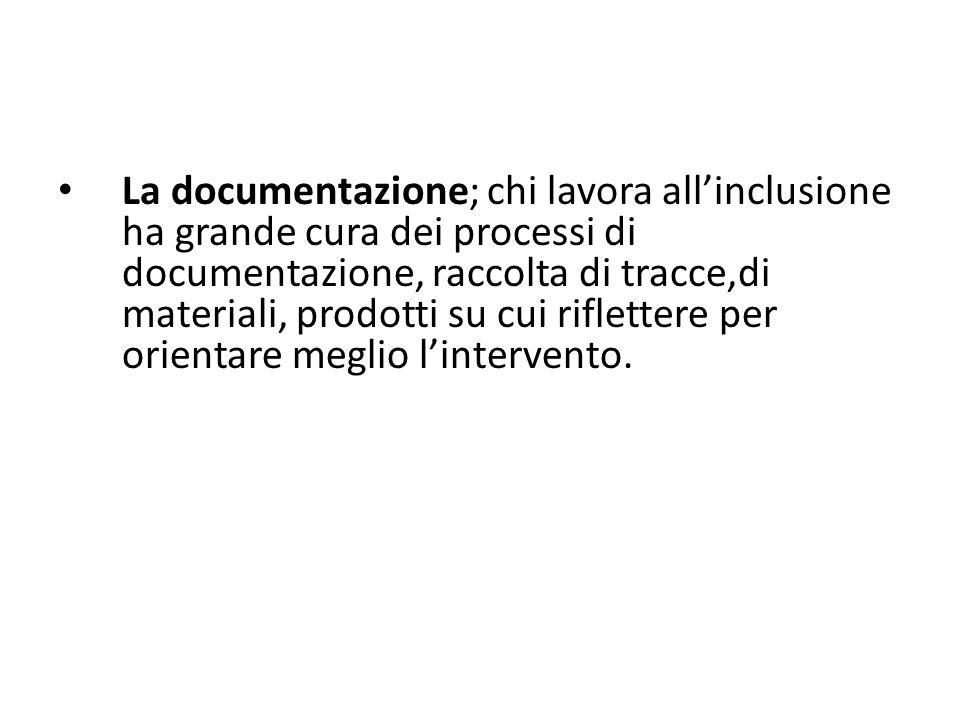 La documentazione; chi lavora all'inclusione ha grande cura dei processi di documentazione, raccolta di tracce,di materiali, prodotti su cui riflettere per orientare meglio l'intervento.
