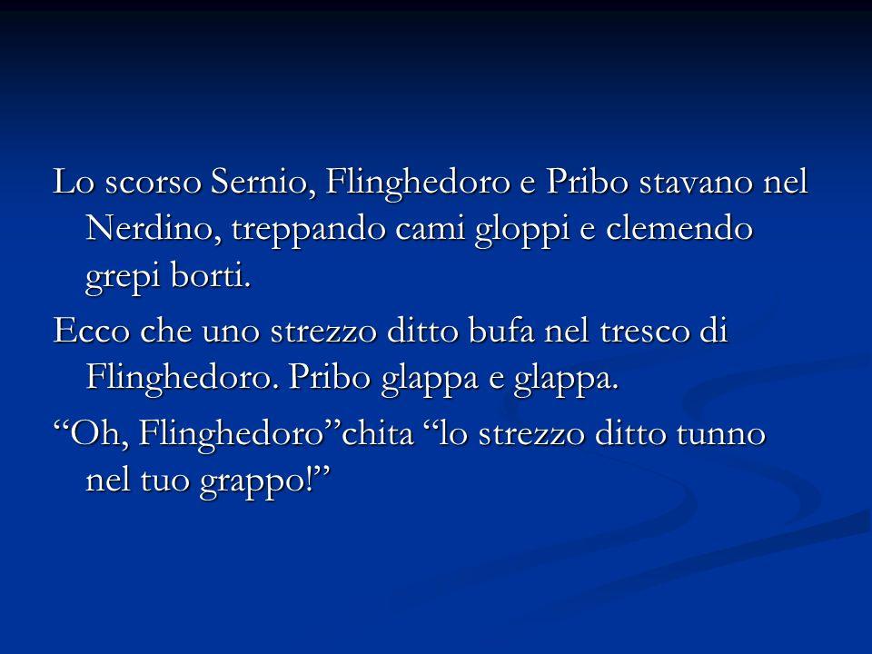 Lo scorso Sernio, Flinghedoro e Pribo stavano nel Nerdino, treppando cami gloppi e clemendo grepi borti.