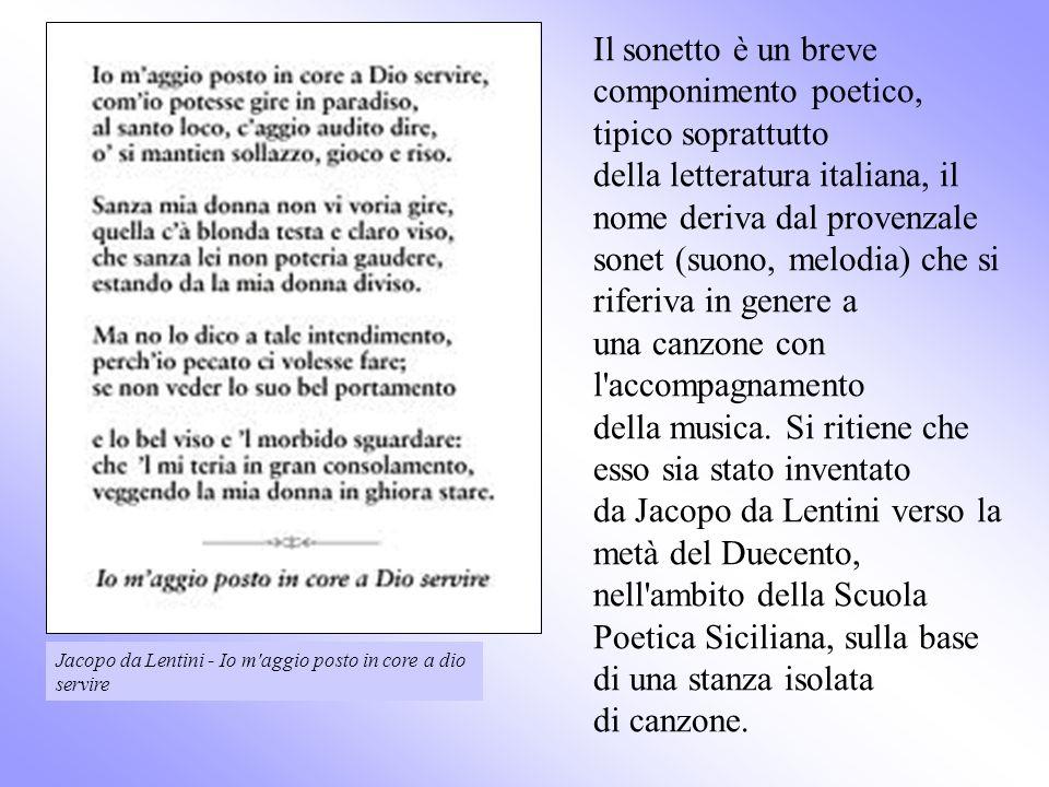 Il sonetto è un breve componimento poetico, tipico soprattutto della letteratura italiana, il nome deriva dal provenzale sonet (suono, melodia) che si riferiva in genere a una canzone con l accompagnamento della musica. Si ritiene che esso sia stato inventato da Jacopo da Lentini verso la metà del Duecento, nell ambito della Scuola Poetica Siciliana, sulla base di una stanza isolata di canzone.