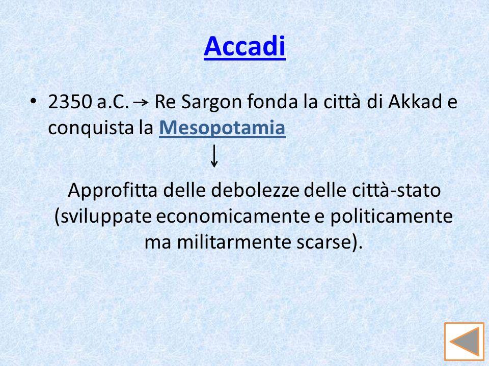 Accadi2350 a.C. Re Sargon fonda la città di Akkad e conquista la Mesopotamia.