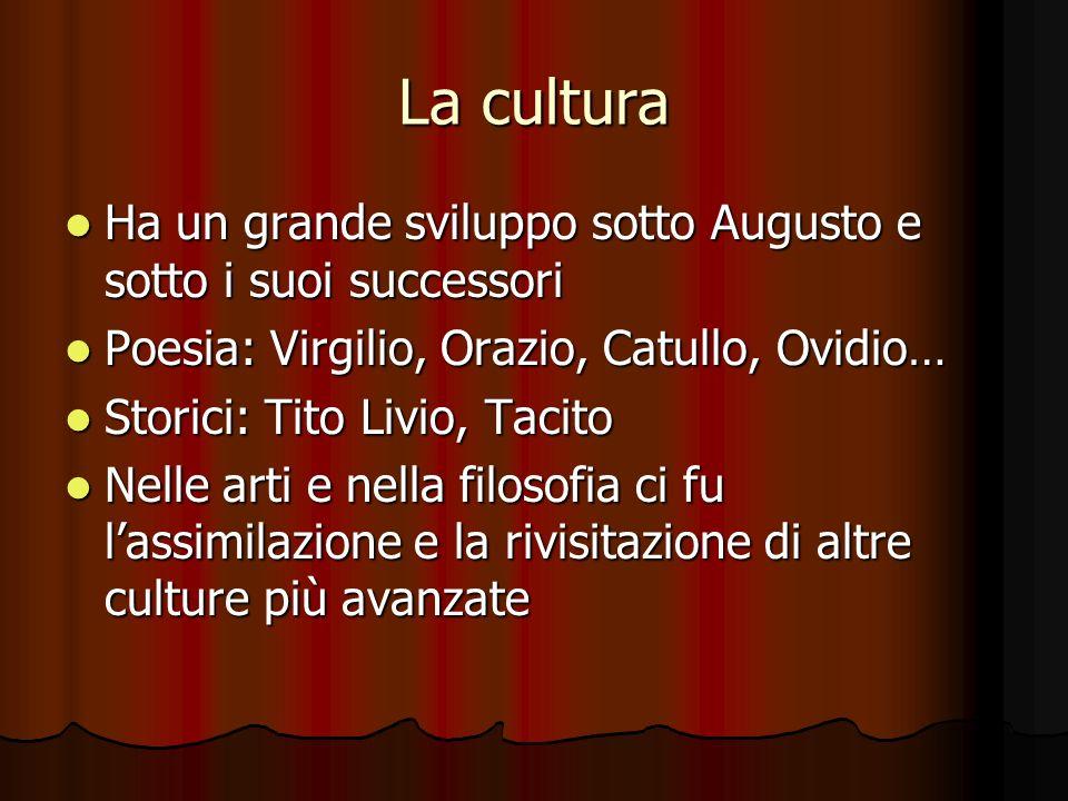 La cultura Ha un grande sviluppo sotto Augusto e sotto i suoi successori. Poesia: Virgilio, Orazio, Catullo, Ovidio…