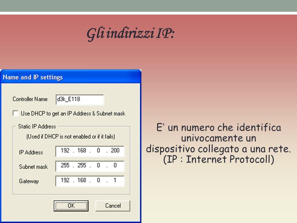 Gli indirizzi IP: E' un numero che identifica univocamente un dispositivo collegato a una rete.