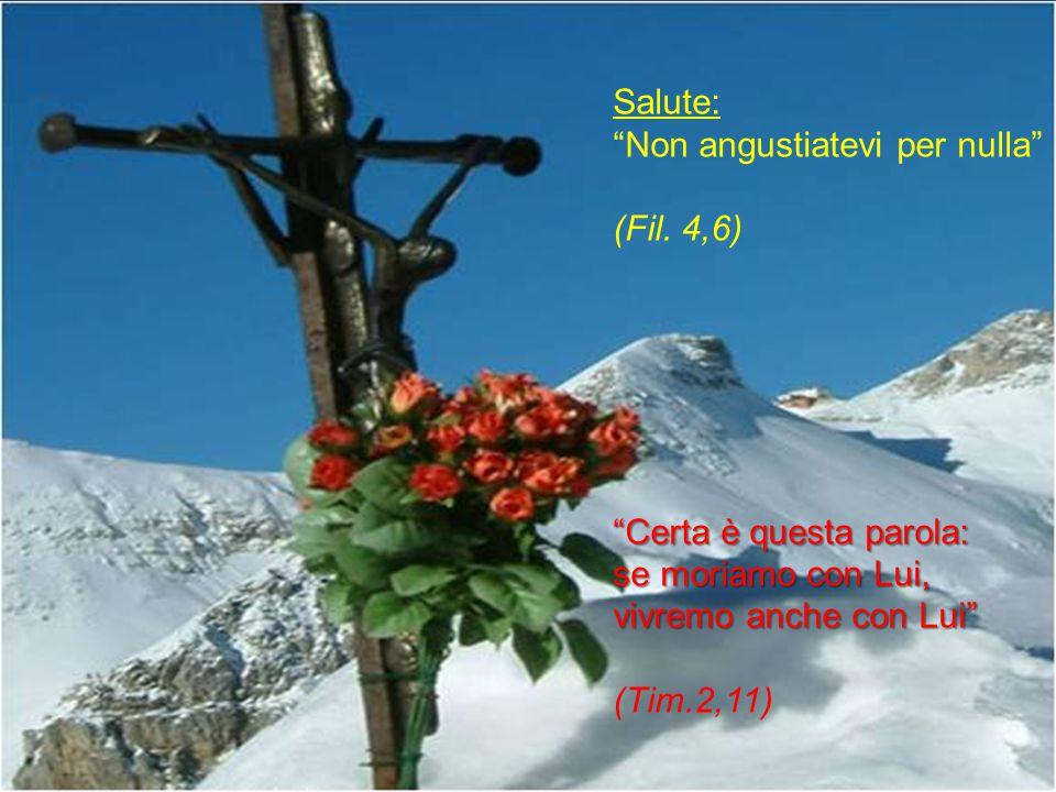 Salute: Non angustiatevi per nulla (Fil. 4,6) Certa è questa parola: se moriamo con Lui, vivremo anche con Lui
