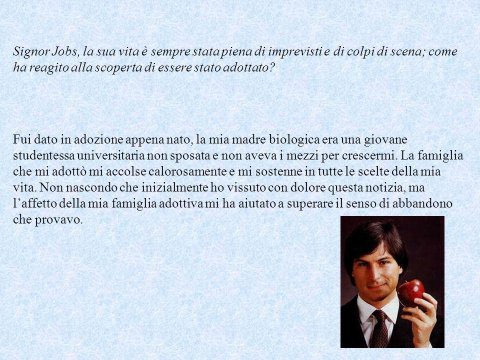 Signor Jobs, la sua vita è sempre stata piena di imprevisti e di colpi di scena; come ha reagito alla scoperta di essere stato adottato