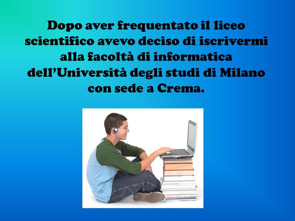 Dopo aver frequentato il liceo scientifico avevo deciso di iscrivermi alla facoltà di informatica dell'Università degli studi di Milano con sede a Crema.