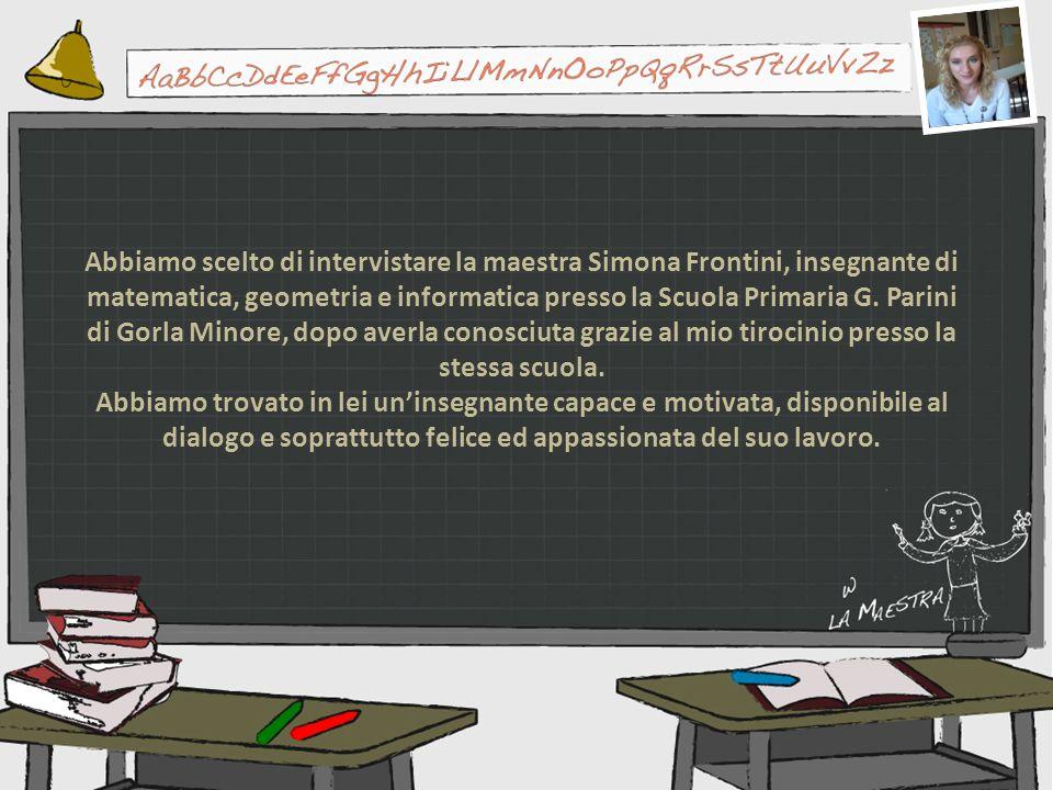 Abbiamo scelto di intervistare la maestra Simona Frontini, insegnante di matematica, geometria e informatica presso la Scuola Primaria G. Parini di Gorla Minore, dopo averla conosciuta grazie al mio tirocinio presso la stessa scuola.