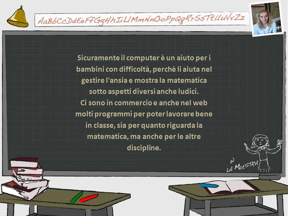Sicuramente il computer è un aiuto per i bambini con difficoltà, perchè li aiuta nel gestire l ansia e mostra la matematica sotto aspetti diversi anche ludici.