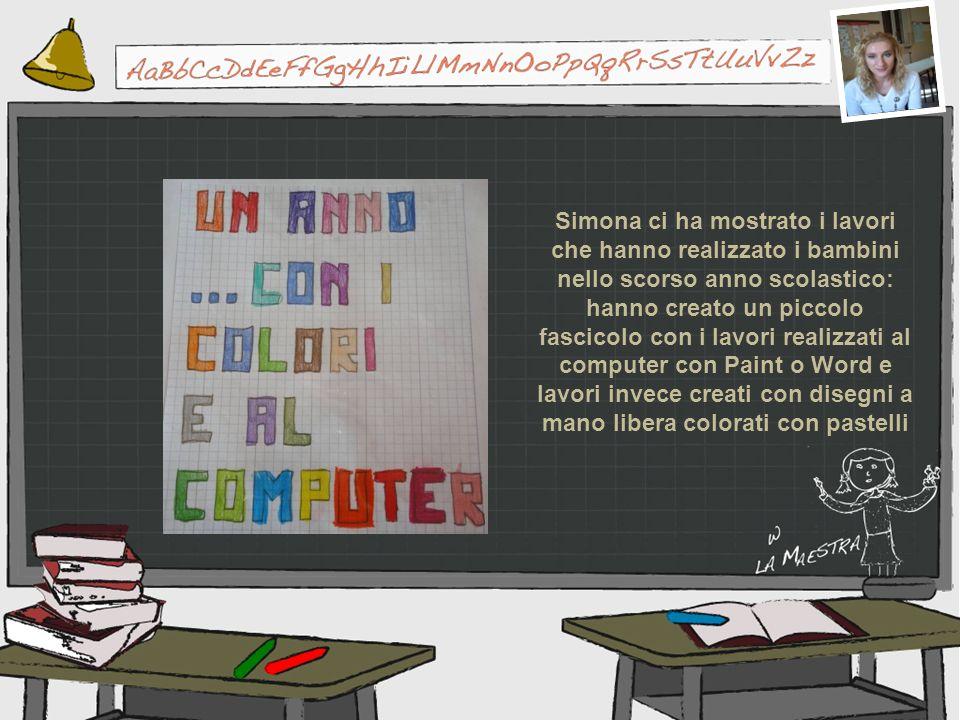 Simona ci ha mostrato i lavori che hanno realizzato i bambini nello scorso anno scolastico: hanno creato un piccolo fascicolo con i lavori realizzati al computer con Paint o Word e lavori invece creati con disegni a mano libera colorati con pastelli