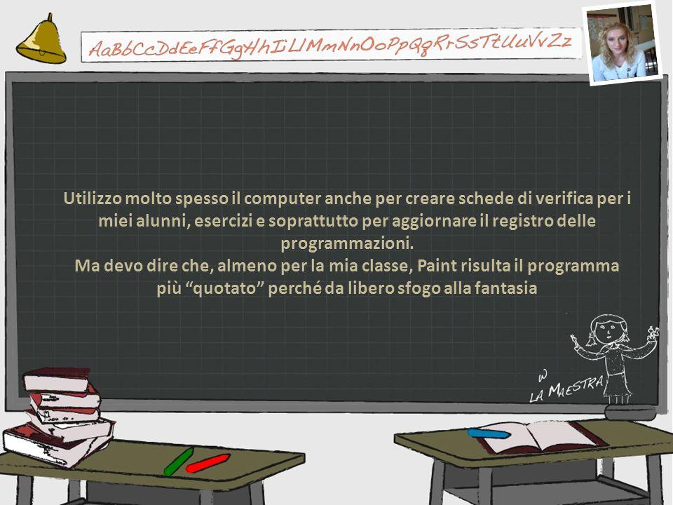 Utilizzo molto spesso il computer anche per creare schede di verifica per i miei alunni, esercizi e soprattutto per aggiornare il registro delle programmazioni.