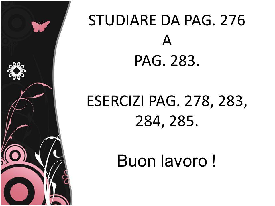 STUDIARE DA PAG. 276 A PAG. 283. ESERCIZI PAG. 278, 283, 284, 285