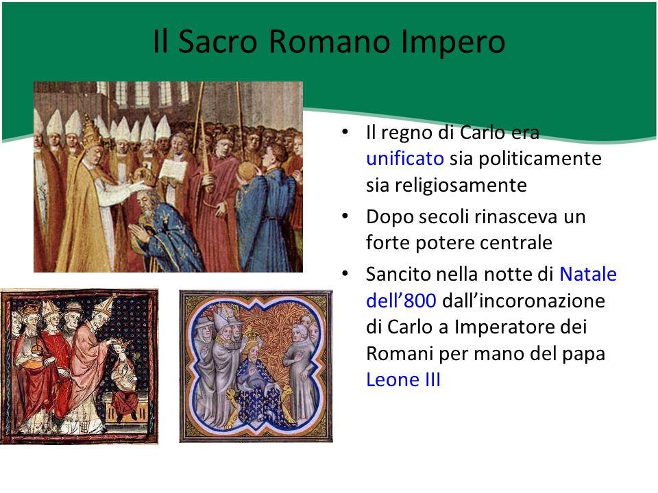 Il Sacro Romano Impero Il regno di Carlo era unificato sia politicamente sia religiosamente. Dopo secoli rinasceva un forte potere centrale.